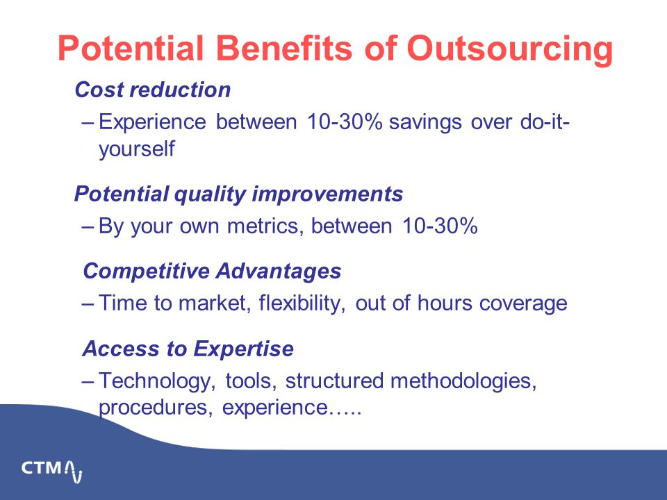 Potential Benefits of Outsourcing Cost reduction –Experience between 10-30% savings over do-it- yourself Potential quality improvements –By your own metrics, between 10-30% Competitive Advantages –Time to market, flexibility, out of hours coverage Access to Expertise –Technology, tools, structured methodologies, procedures, experience…..