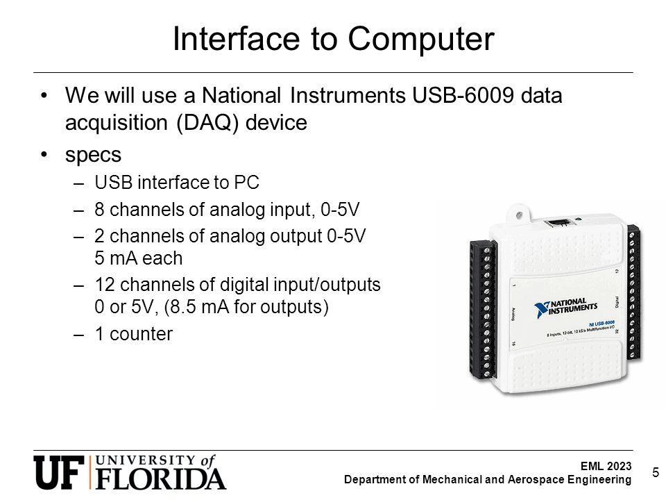 EML 2023 Department of Mechanical and Aerospace Engineering Interface to Computer We will use a National Instruments USB-6009 data acquisition (DAQ) device specs –USB interface to PC –8 channels of analog input, 0-5V –2 channels of analog output 0-5V 5 mA each –12 channels of digital input/outputs 0 or 5V, (8.5 mA for outputs) –1 counter 5
