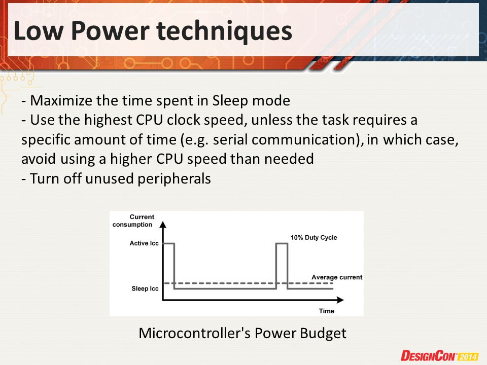 Low Power techniques Microcontroller s Power Budget - Maximize the time spent in Sleep mode - Use the highest CPU clock speed, unless the task requires a specific amount of time (e.g.