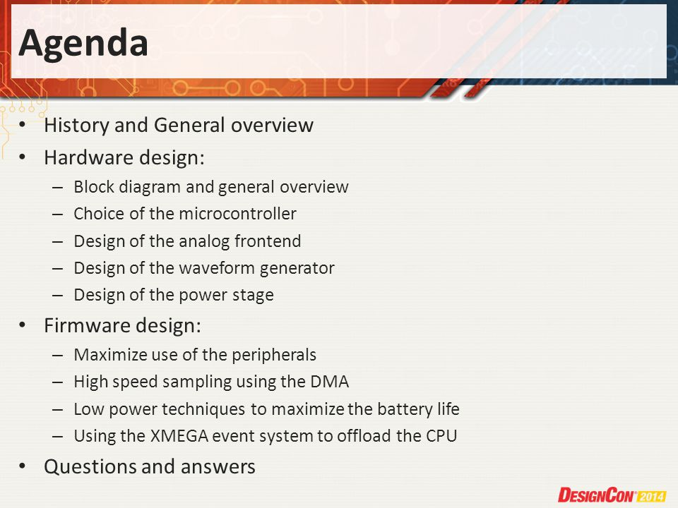 Agenda History and General overview Hardware design: – Block diagram and general overview – Choice of the microcontroller – Design of the analog frontend – Design of the waveform generator – Design of the power stage Firmware design: – Maximize use of the peripherals – High speed sampling using the DMA – Low power techniques to maximize the battery life – Using the XMEGA event system to offload the CPU Questions and answers