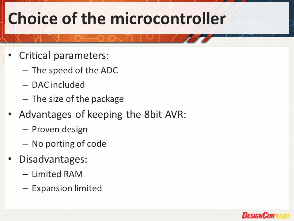 Choice of the microcontroller Critical parameters: – The speed of the ADC – DAC included – The size of the package Advantages of keeping the 8bit AVR: – Proven design – No porting of code Disadvantages: – Limited RAM – Expansion limited