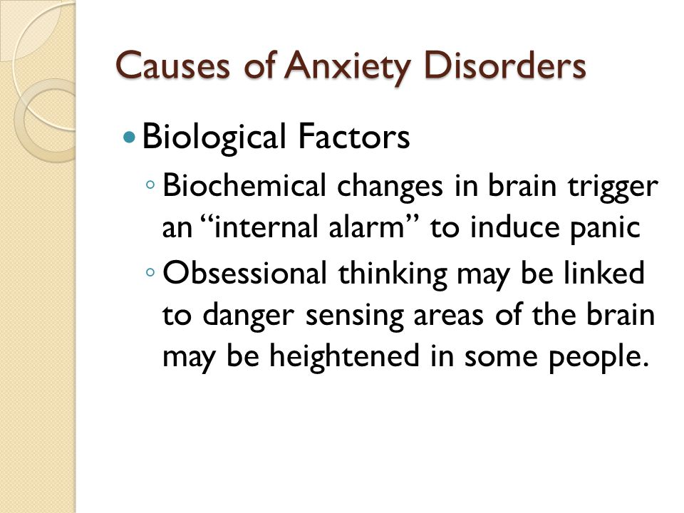 Causes of Anxiety Disorders Biological Factors ◦ Biochemical changes in brain trigger an internal alarm to induce panic ◦ Obsessional thinking may be linked to danger sensing areas of the brain may be heightened in some people.