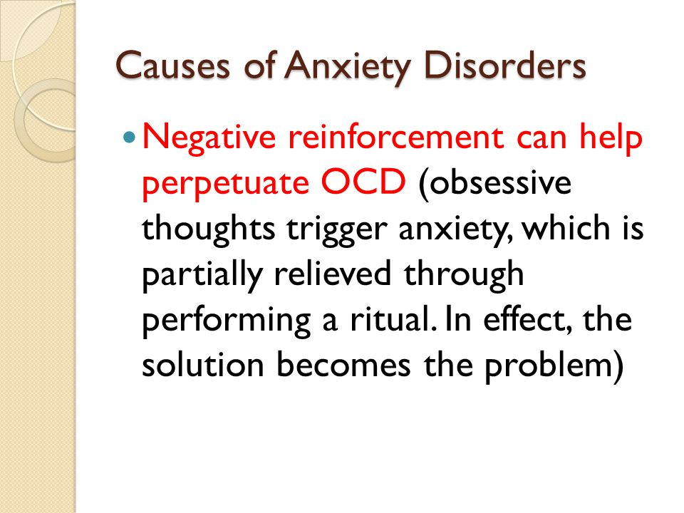 Causes of Anxiety Disorders Negative reinforcement can help perpetuate OCD (obsessive thoughts trigger anxiety, which is partially relieved through performing a ritual.