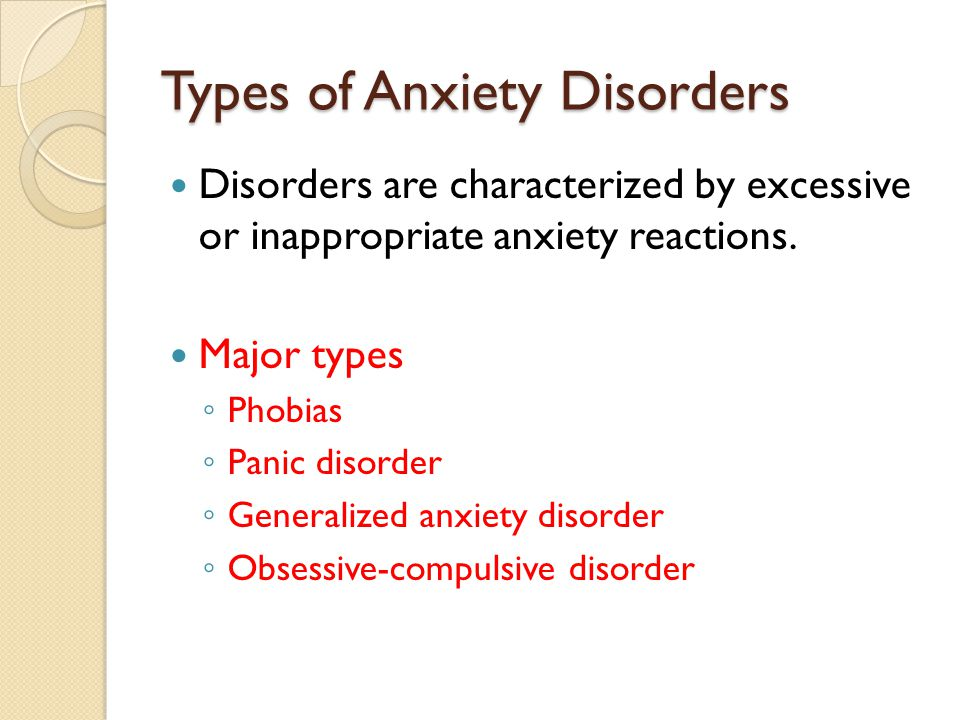 Types of Anxiety Disorders Disorders are characterized by excessive or inappropriate anxiety reactions.