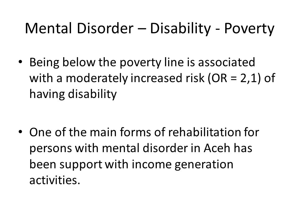 Mental Disorder – Disability - Poverty Being below the poverty line is associated with a moderately increased risk (OR = 2,1) of having disability One of the main forms of rehabilitation for persons with mental disorder in Aceh has been support with income generation activities.