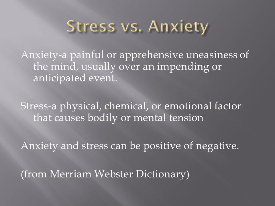 Anxiety-a painful or apprehensive uneasiness of the mind, usually over an impending or anticipated event.