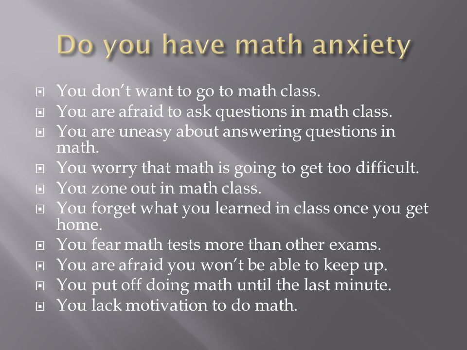  You don't want to go to math class.  You are afraid to ask questions in math class.
