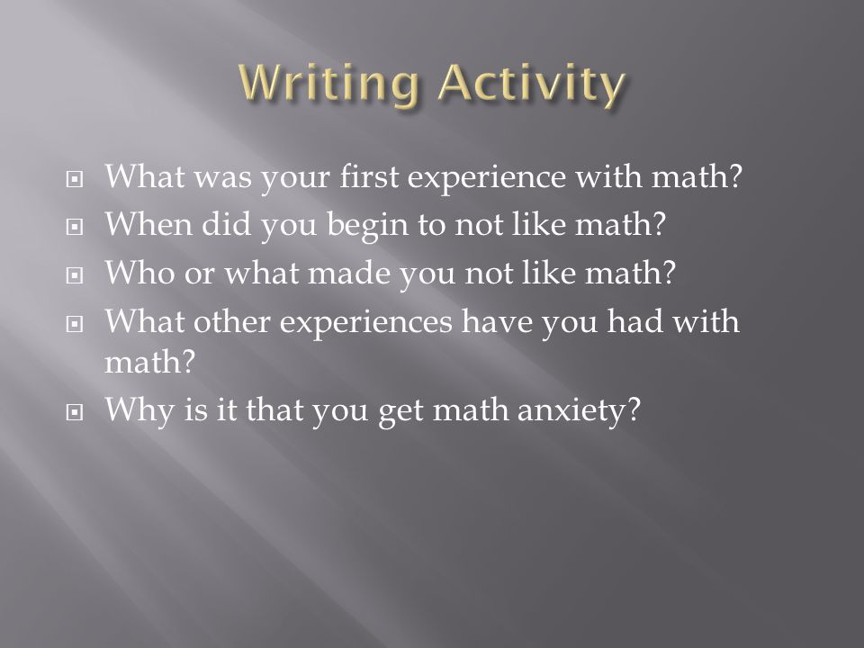  What was your first experience with math.  When did you begin to not like math.