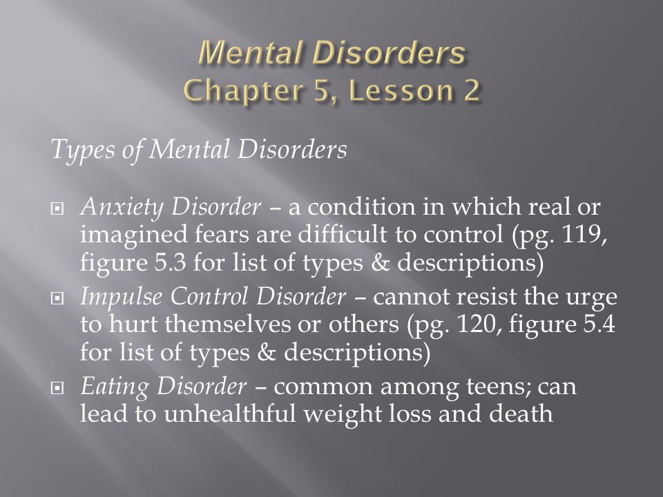 Types of Mental Disorders  Anxiety Disorder – a condition in which real or imagined fears are difficult to control (pg.