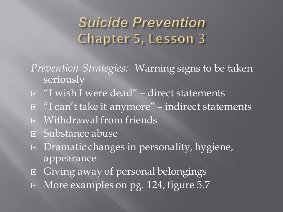 Prevention Strategies: Warning signs to be taken seriously  I wish I were dead – direct statements  I can't take it anymore – indirect statements  Withdrawal from friends  Substance abuse  Dramatic changes in personality, hygiene, appearance  Giving away of personal belongings  More examples on pg.
