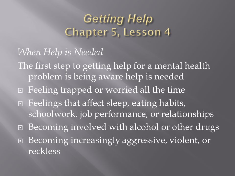 When Help is Needed The first step to getting help for a mental health problem is being aware help is needed  Feeling trapped or worried all the time  Feelings that affect sleep, eating habits, schoolwork, job performance, or relationships  Becoming involved with alcohol or other drugs  Becoming increasingly aggressive, violent, or reckless