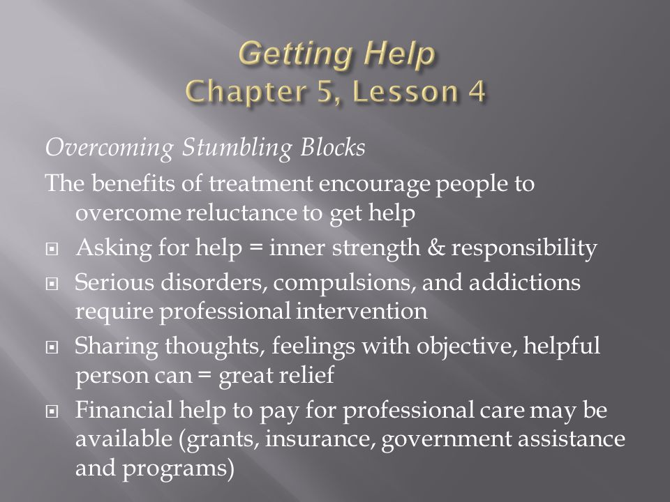 Overcoming Stumbling Blocks The benefits of treatment encourage people to overcome reluctance to get help  Asking for help = inner strength & responsibility  Serious disorders, compulsions, and addictions require professional intervention  Sharing thoughts, feelings with objective, helpful person can = great relief  Financial help to pay for professional care may be available (grants, insurance, government assistance and programs)