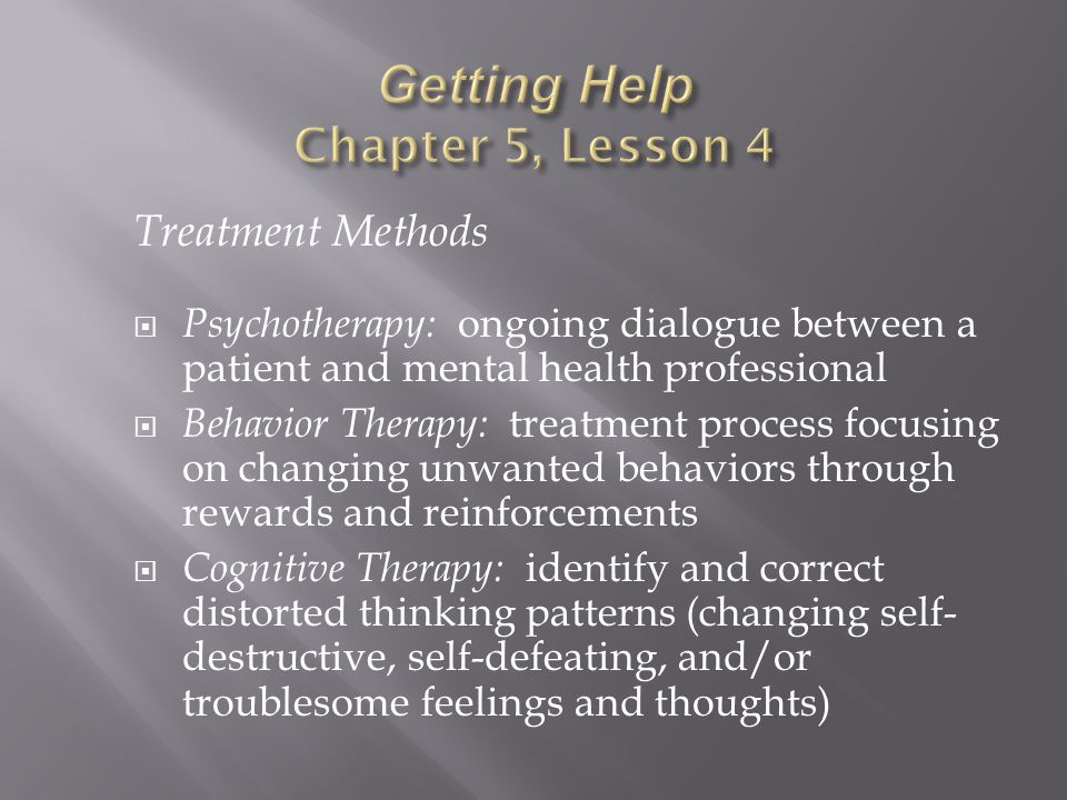 Treatment Methods  Psychotherapy: ongoing dialogue between a patient and mental health professional  Behavior Therapy: treatment process focusing on changing unwanted behaviors through rewards and reinforcements  Cognitive Therapy: identify and correct distorted thinking patterns (changing self- destructive, self-defeating, and/or troublesome feelings and thoughts)