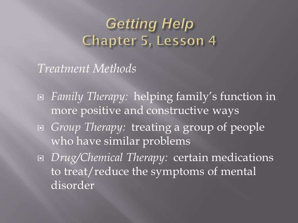 Treatment Methods  Family Therapy: helping family's function in more positive and constructive ways  Group Therapy: treating a group of people who have similar problems  Drug/Chemical Therapy: certain medications to treat/reduce the symptoms of mental disorder