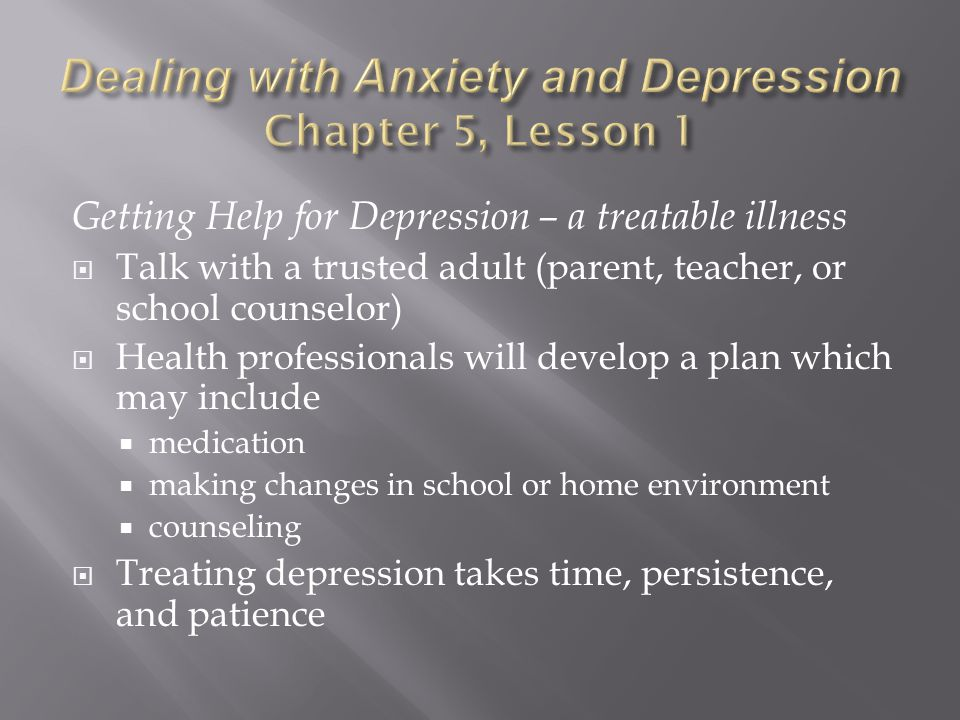 Getting Help for Depression – a treatable illness  Talk with a trusted adult (parent, teacher, or school counselor)  Health professionals will develop a plan which may include  medication  making changes in school or home environment  counseling  Treating depression takes time, persistence, and patience