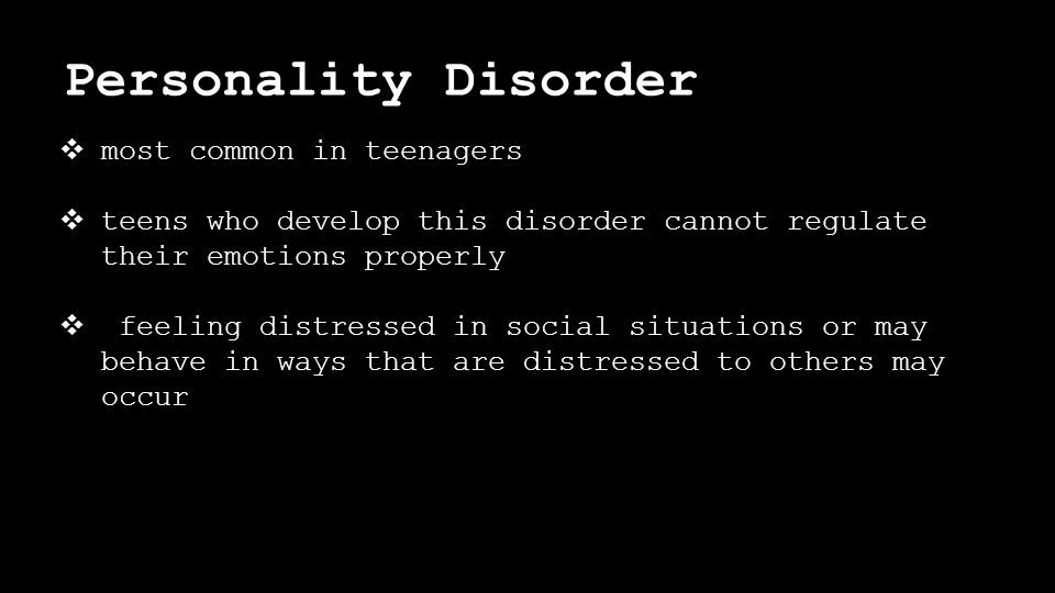 Personality Disorder ❖ most common in teenagers ❖ teens who develop this disorder cannot regulate their emotions properly ❖ feeling distressed in social situations or may behave in ways that are distressed to others may occur