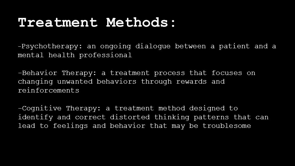 Treatment Methods: - Psychotherapy: an ongoing dialogue between a patient and a mental health professional -Behavior Therapy: a treatment process that focuses on changing unwanted behaviors through rewards and reinforcements -Cognitive Therapy: a treatment method designed to identify and correct distorted thinking patterns that can lead to feelings and behavior that may be troublesome