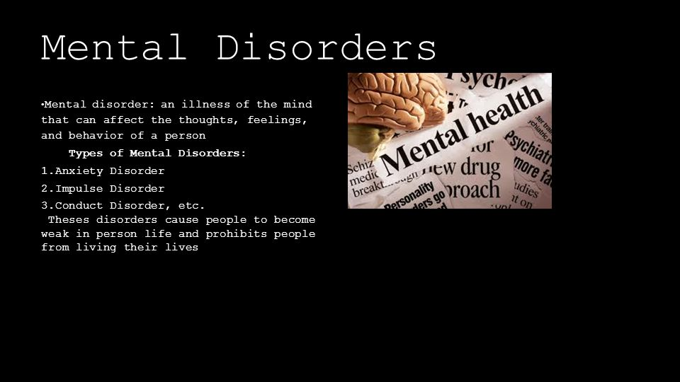 Mental Disorders Mental disorder: an illness of the mind that can affect the thoughts, feelings, and behavior of a person Types of Mental Disorders: 1.Anxiety Disorder 2.Impulse Disorder 3.Conduct Disorder, etc.