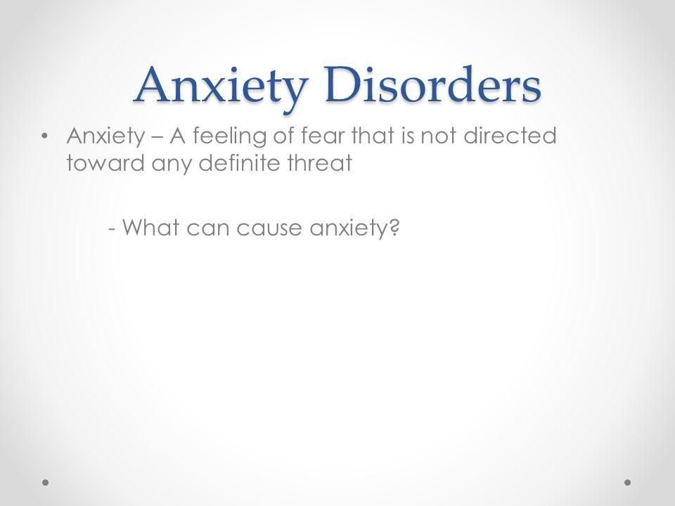 Anxiety Disorders Anxiety – A feeling of fear that is not directed toward any definite threat - What can cause anxiety