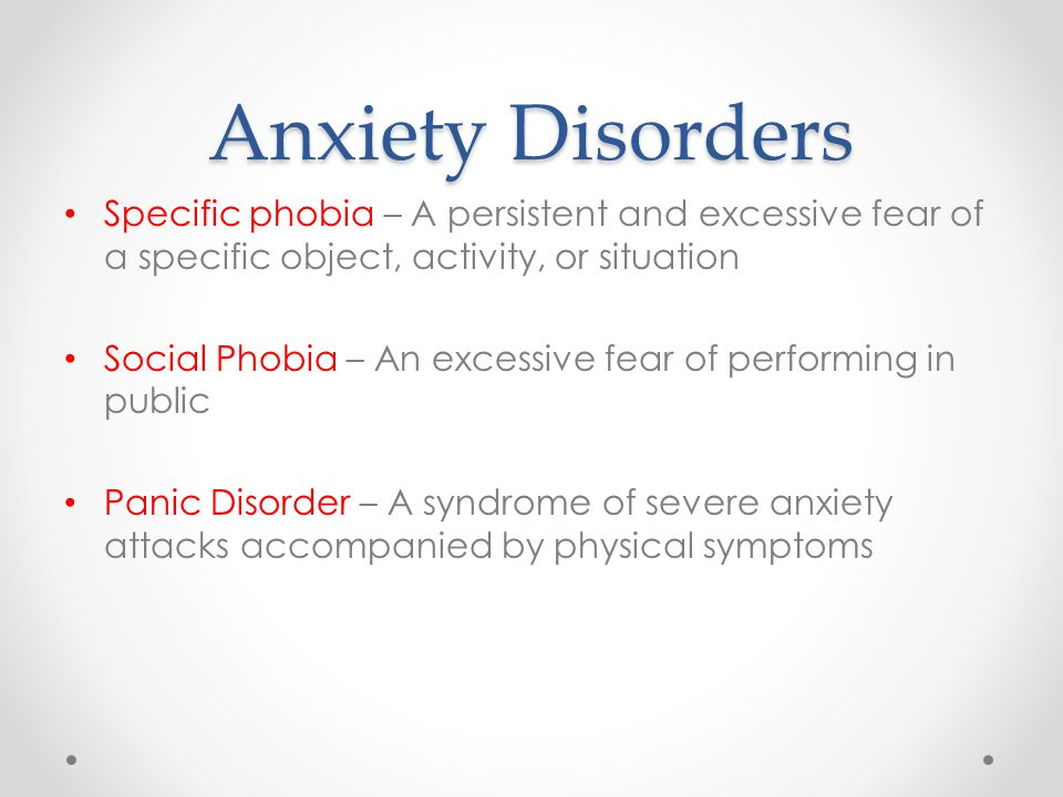 Anxiety Disorders Specific phobia – A persistent and excessive fear of a specific object, activity, or situation Social Phobia – An excessive fear of performing in public Panic Disorder – A syndrome of severe anxiety attacks accompanied by physical symptoms