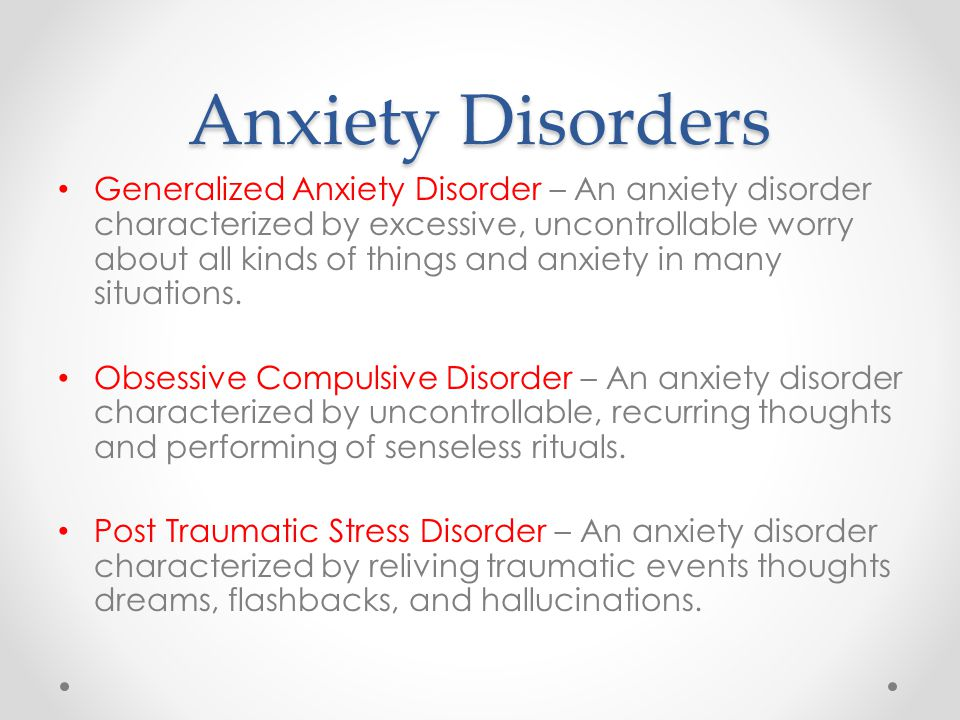 Anxiety Disorders Generalized Anxiety Disorder – An anxiety disorder characterized by excessive, uncontrollable worry about all kinds of things and anxiety in many situations.