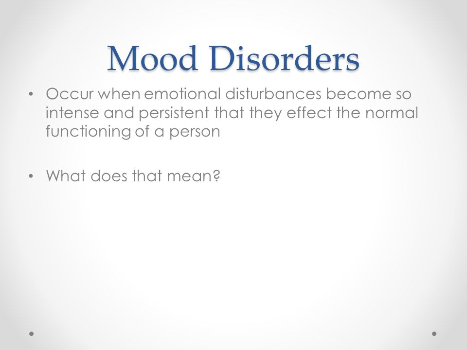 Mood Disorders Occur when emotional disturbances become so intense and persistent that they effect the normal functioning of a person What does that mean