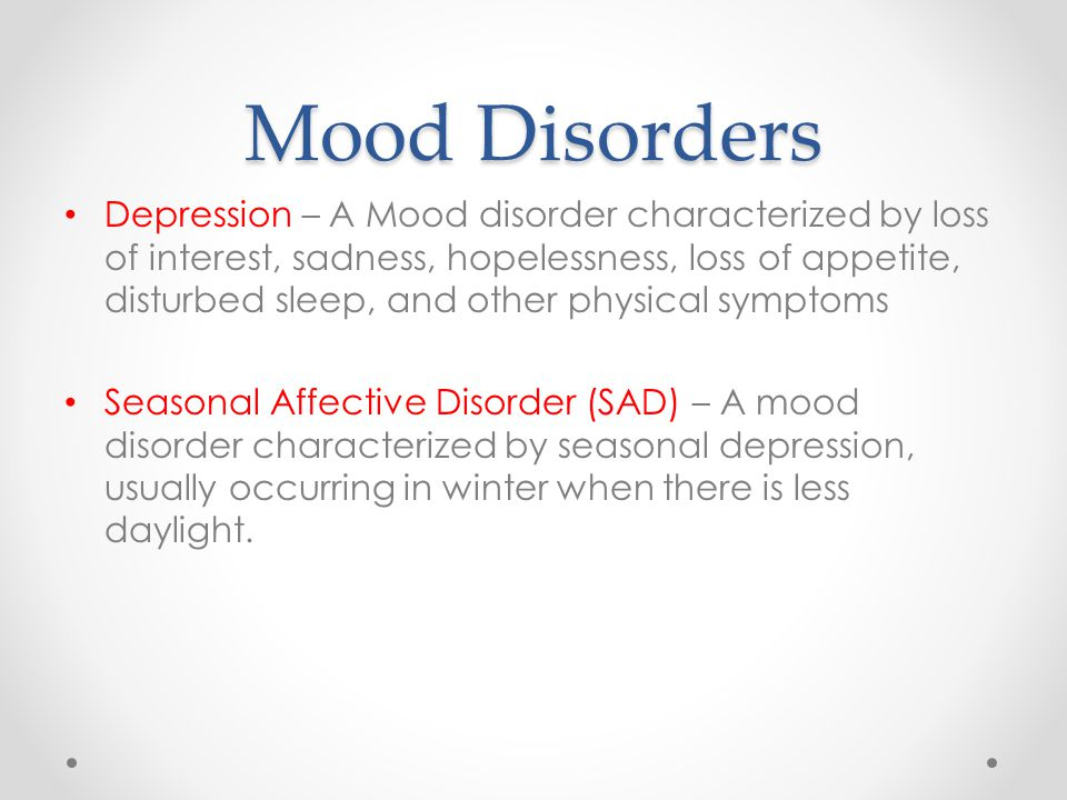 Mood Disorders Depression – A Mood disorder characterized by loss of interest, sadness, hopelessness, loss of appetite, disturbed sleep, and other physical symptoms Seasonal Affective Disorder (SAD) – A mood disorder characterized by seasonal depression, usually occurring in winter when there is less daylight.