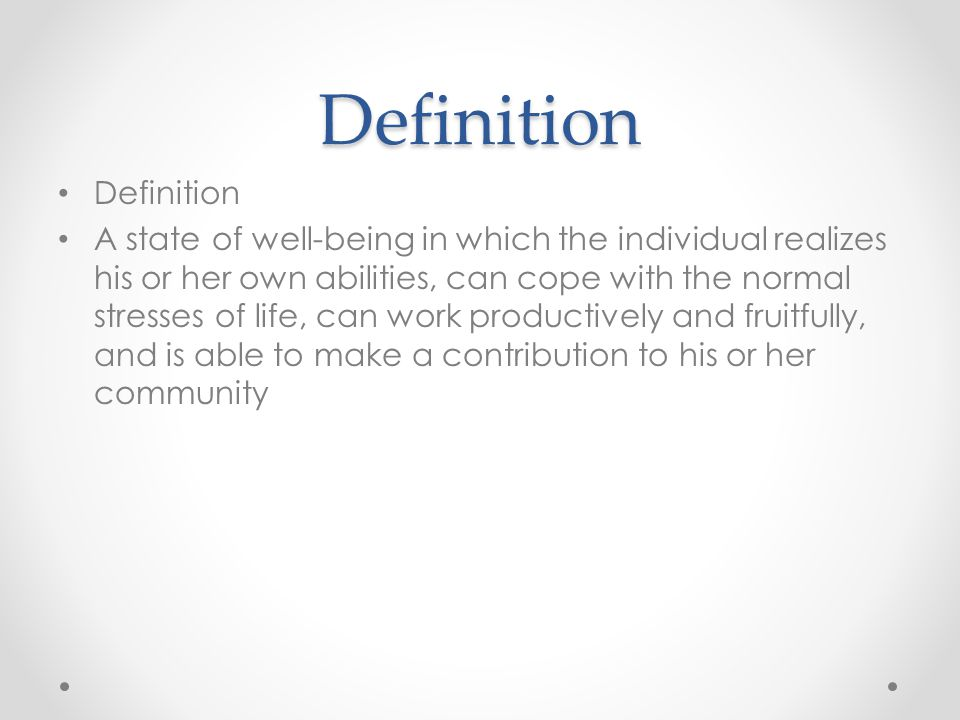 Definition Definition A state of well-being in which the individual realizes his or her own abilities, can cope with the normal stresses of life, can work productively and fruitfully, and is able to make a contribution to his or her community