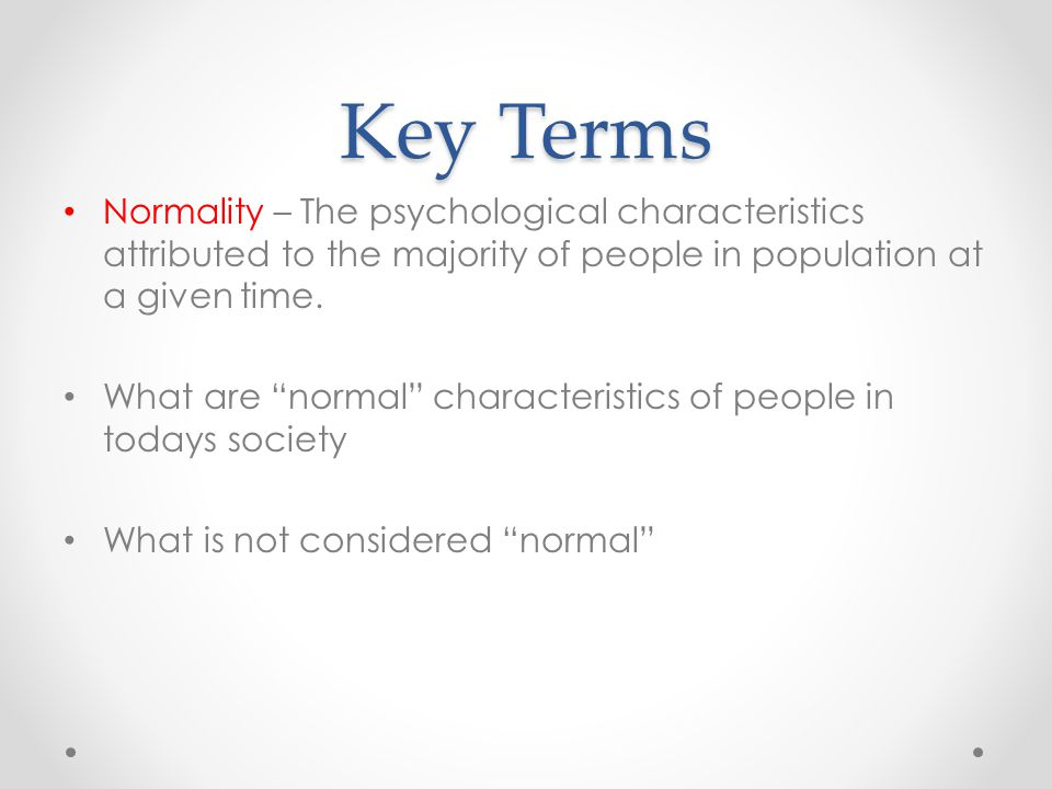Key Terms Normality – The psychological characteristics attributed to the majority of people in population at a given time.