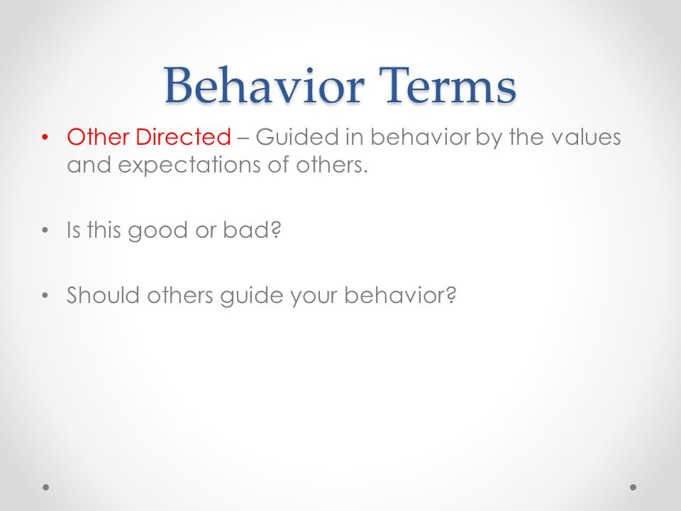 Behavior Terms Other Directed – Guided in behavior by the values and expectations of others.
