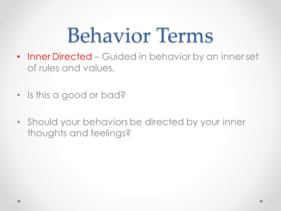 Behavior Terms Inner Directed – Guided in behavior by an inner set of rules and values.
