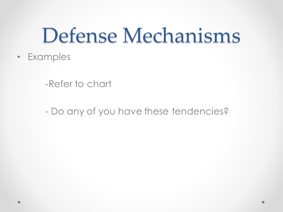 Defense Mechanisms Examples -Refer to chart - Do any of you have these tendencies