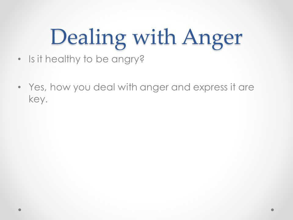 Dealing with Anger Is it healthy to be angry Yes, how you deal with anger and express it are key.