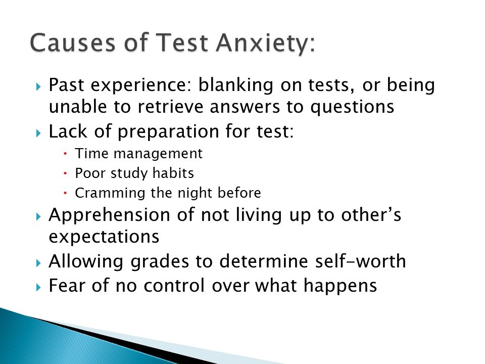  Past experience: blanking on tests, or being unable to retrieve answers to questions  Lack of preparation for test:  Time management  Poor study habits  Cramming the night before  Apprehension of not living up to other's expectations  Allowing grades to determine self-worth  Fear of no control over what happens