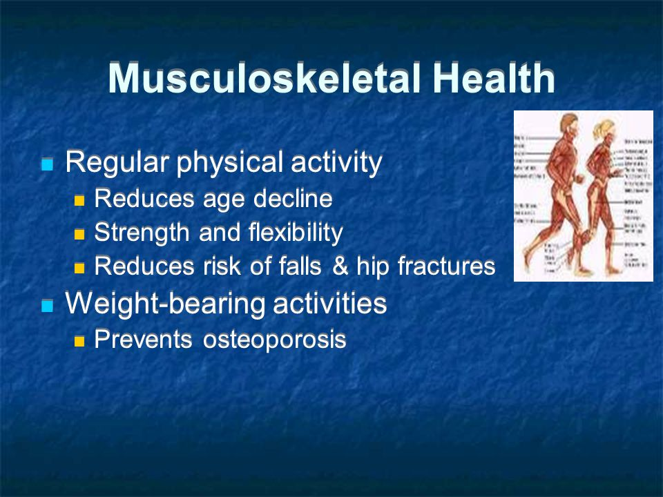 Musculoskeletal Health Regular physical activity Reduces age decline Strength and flexibility Reduces risk of falls & hip fractures Weight-bearing activities Prevents osteoporosis Regular physical activity Reduces age decline Strength and flexibility Reduces risk of falls & hip fractures Weight-bearing activities Prevents osteoporosis