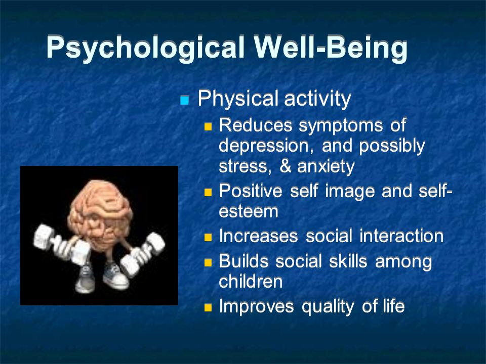 Psychological Well-Being Physical activity Reduces symptoms of depression, and possibly stress, & anxiety Positive self image and self- esteem Increases social interaction Builds social skills among children Improves quality of life Physical activity Reduces symptoms of depression, and possibly stress, & anxiety Positive self image and self- esteem Increases social interaction Builds social skills among children Improves quality of life