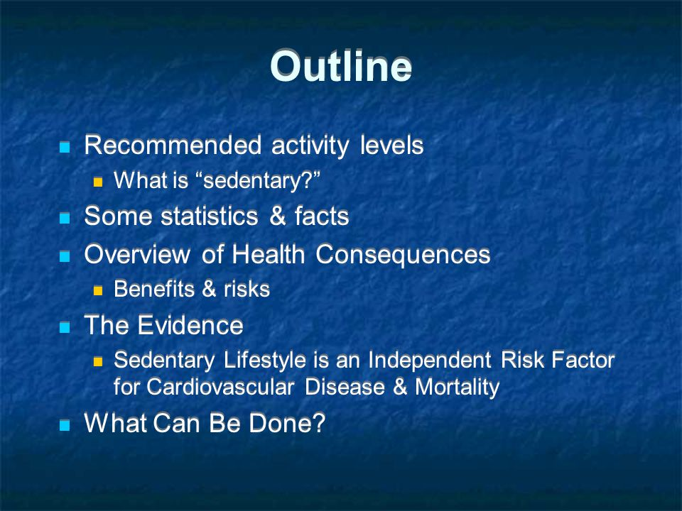 Outline Recommended activity levels What is sedentary Some statistics & facts Overview of Health Consequences Benefits & risks The Evidence Sedentary Lifestyle is an Independent Risk Factor for Cardiovascular Disease & Mortality What Can Be Done.