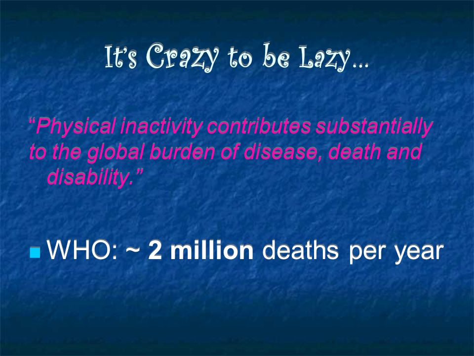 It's Crazy to be Lazy… Physical inactivity contributes substantially to the global burden of disease, death and disability. WHO: ~ 2 million deaths per year Physical inactivity contributes substantially to the global burden of disease, death and disability. WHO: ~ 2 million deaths per year