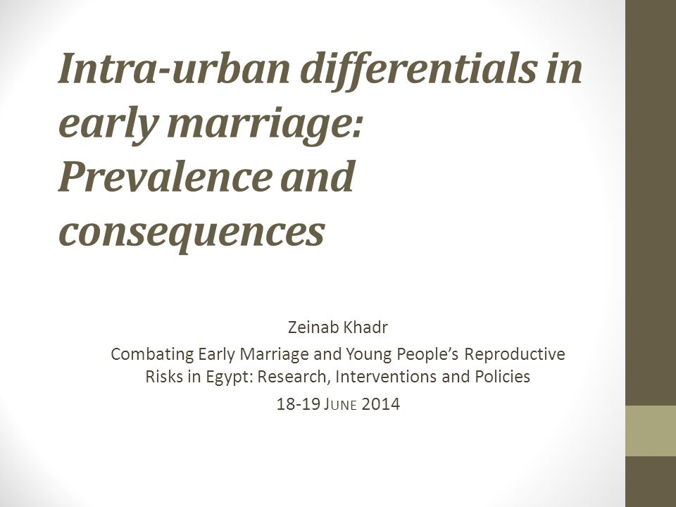 Intra-urban differentials in early marriage: Prevalence and consequences Zeinab Khadr Combating Early Marriage and Young People's Reproductive Risks in Egypt: Research, Interventions and Policies J UNE 2014