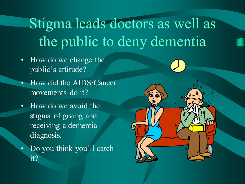 Stigma leads doctors as well as the public to deny dementia How do we change the public's attitude.