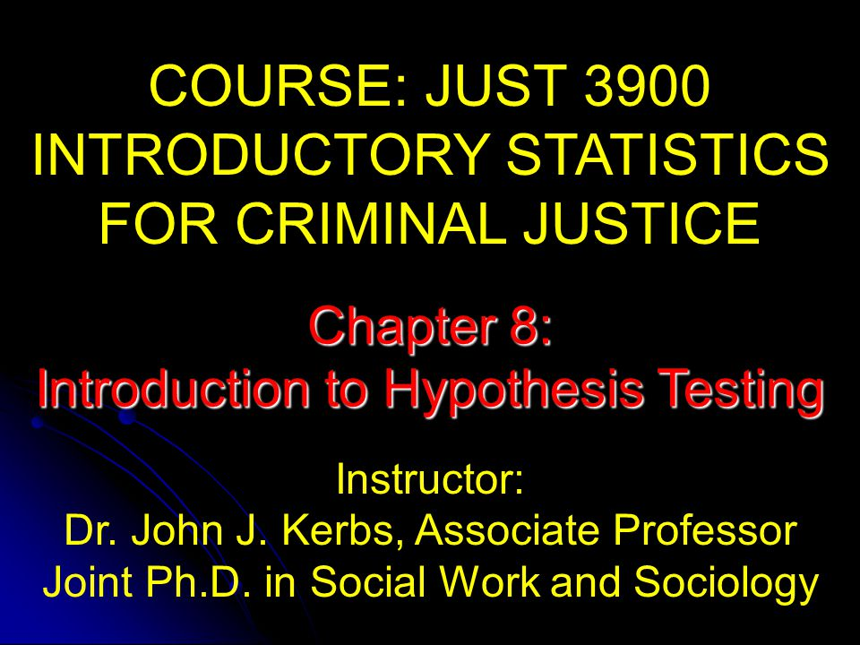 COURSE: JUST 3900 INTRODUCTORY STATISTICS FOR CRIMINAL JUSTICE Instructor: Dr.