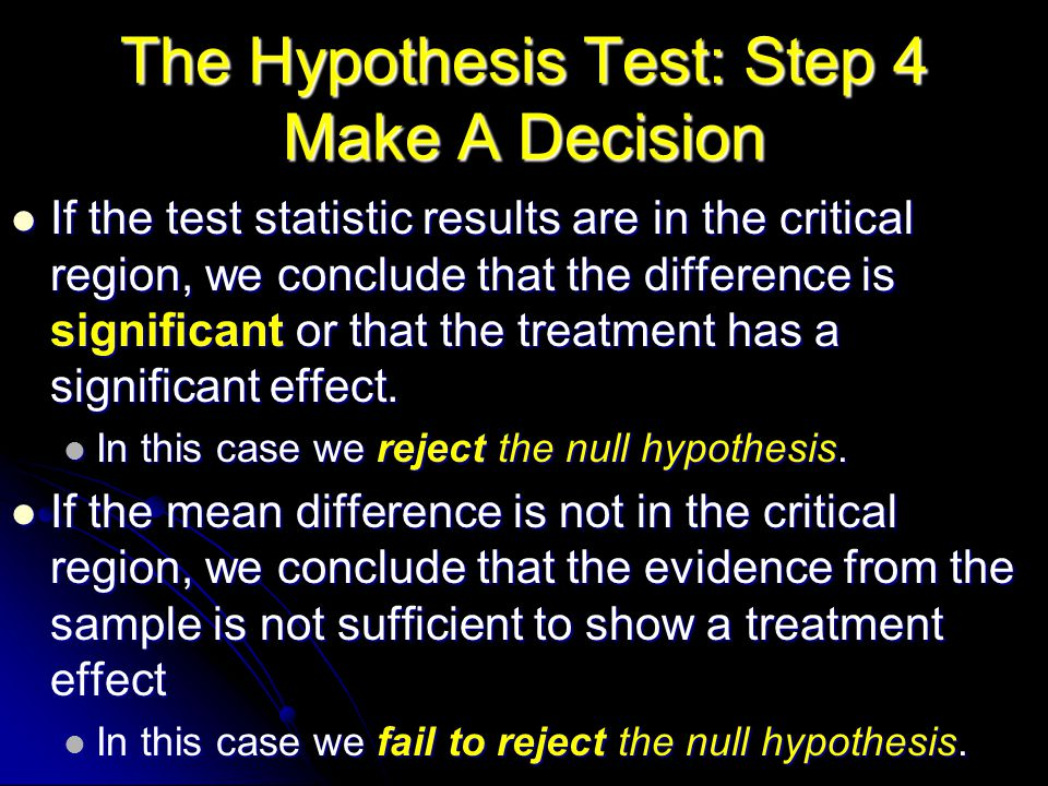 The Hypothesis Test: Step 4 Make A Decision If the test statistic results are in the critical region, we conclude that the difference is significant or that the treatment has a significant effect.