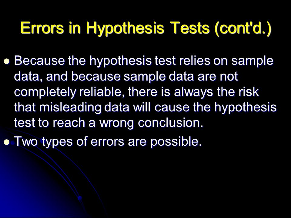 Errors in Hypothesis Tests (cont d.) Because the hypothesis test relies on sample data, and because sample data are not completely reliable, there is always the risk that misleading data will cause the hypothesis test to reach a wrong conclusion.