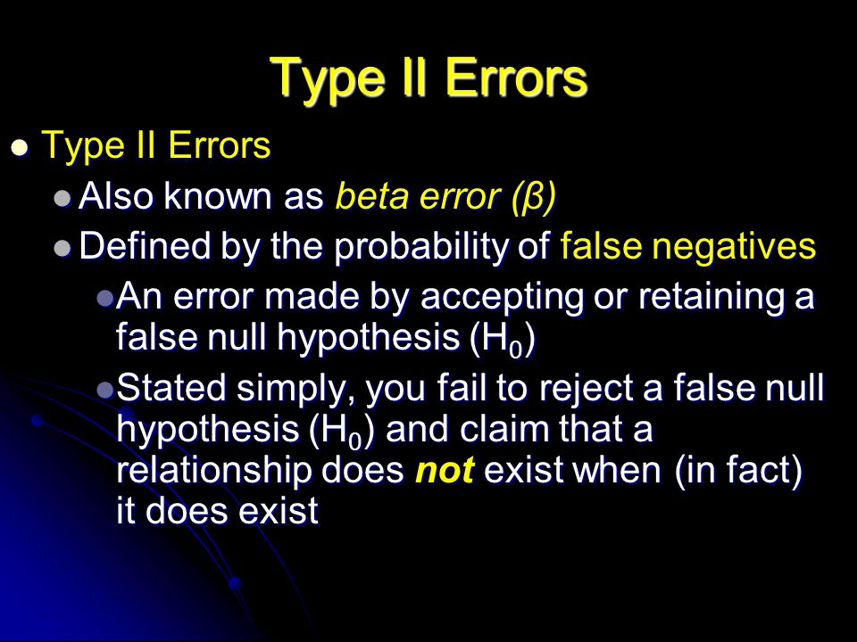 Type II Errors Type II Errors Type II Errors Also known as beta error (β) Also known as beta error (β) Defined by the probability of false negatives Defined by the probability of false negatives An error made by accepting or retaining a false null hypothesis (H 0 ) An error made by accepting or retaining a false null hypothesis (H 0 ) Stated simply, you fail to reject a false null hypothesis (H 0 ) and claim that a relationship does not exist when (in fact) it does exist Stated simply, you fail to reject a false null hypothesis (H 0 ) and claim that a relationship does not exist when (in fact) it does exist