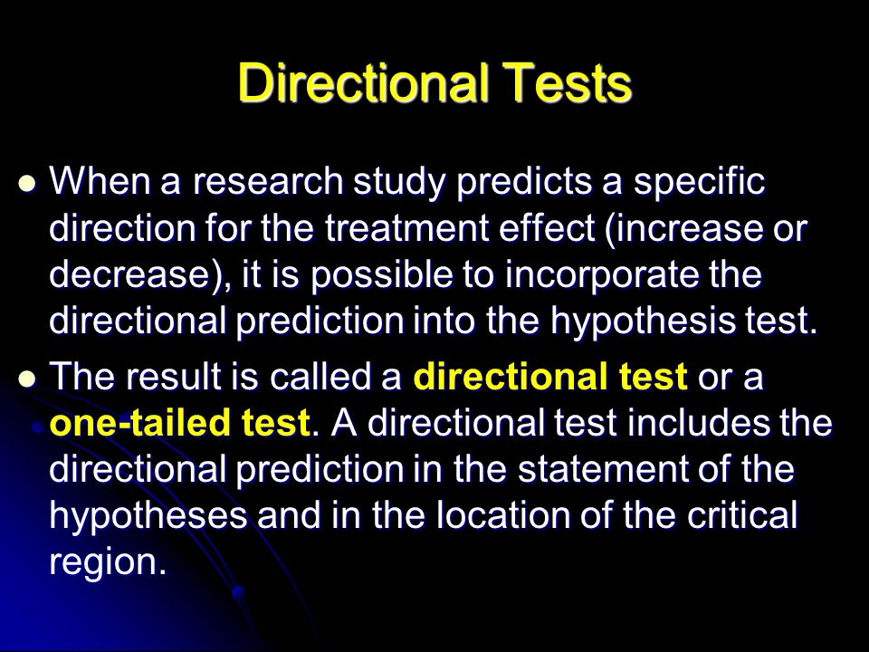 Directional Tests When a research study predicts a specific direction for the treatment effect (increase or decrease), it is possible to incorporate the directional prediction into the hypothesis test.
