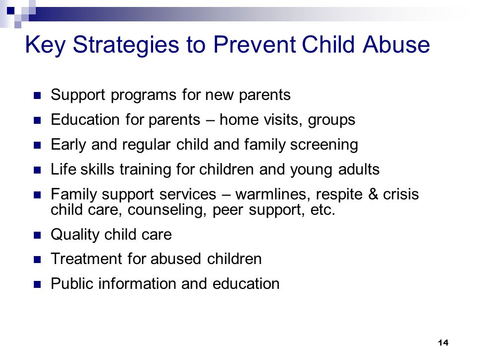 14 Key Strategies to Prevent Child Abuse Support programs for new parents Education for parents – home visits, groups Early and regular child and family screening Life skills training for children and young adults Family support services – warmlines, respite & crisis child care, counseling, peer support, etc.