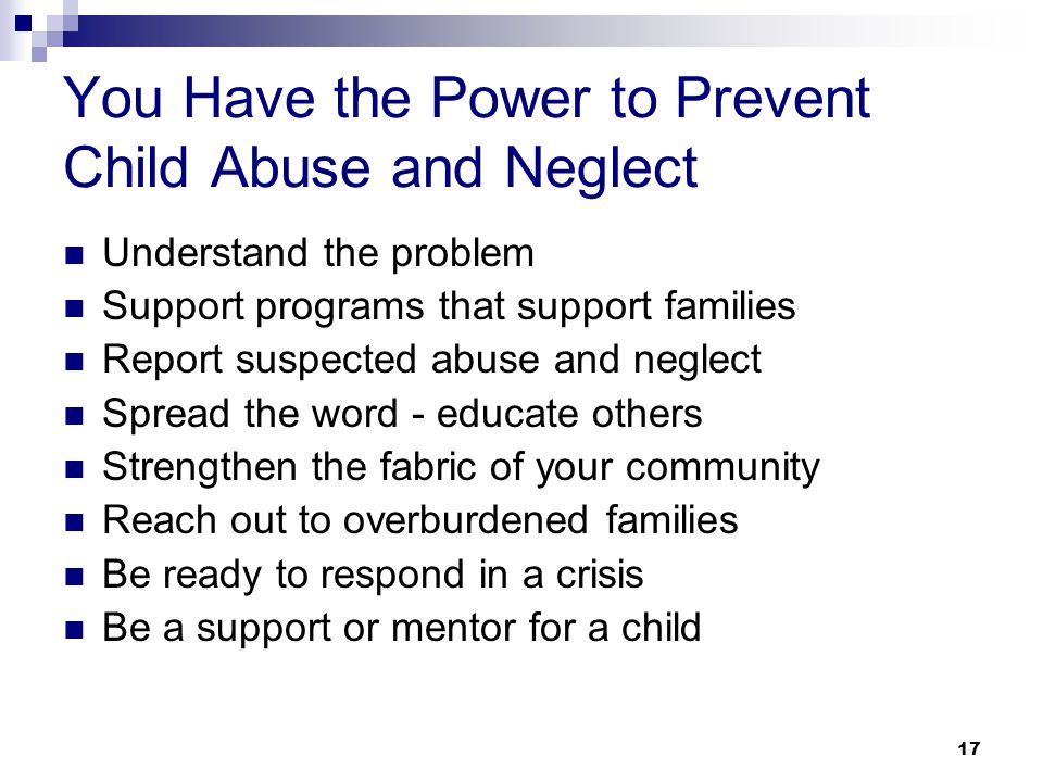 17 You Have the Power to Prevent Child Abuse and Neglect Understand the problem Support programs that support families Report suspected abuse and neglect Spread the word - educate others Strengthen the fabric of your community Reach out to overburdened families Be ready to respond in a crisis Be a support or mentor for a child