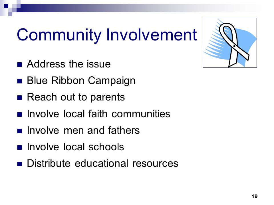 19 Community Involvement Address the issue Blue Ribbon Campaign Reach out to parents Involve local faith communities Involve men and fathers Involve local schools Distribute educational resources