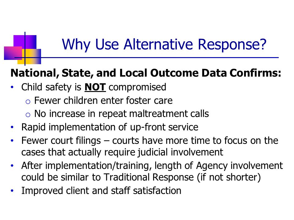 National, State, and Local Outcome Data Confirms: Child safety is NOT compromised o Fewer children enter foster care o No increase in repeat maltreatment calls Rapid implementation of up-front service Fewer court filings – courts have more time to focus on the cases that actually require judicial involvement After implementation/training, length of Agency involvement could be similar to Traditional Response (if not shorter) Improved client and staff satisfaction Why Use Alternative Response