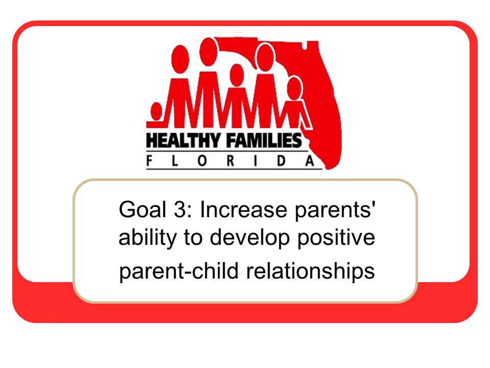 Goal 3: Increase parents ability to develop positive parent-child relationships